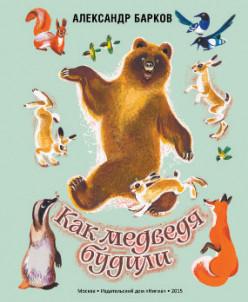 Как медведя будили. А. Барков, ил. Т. Васильева